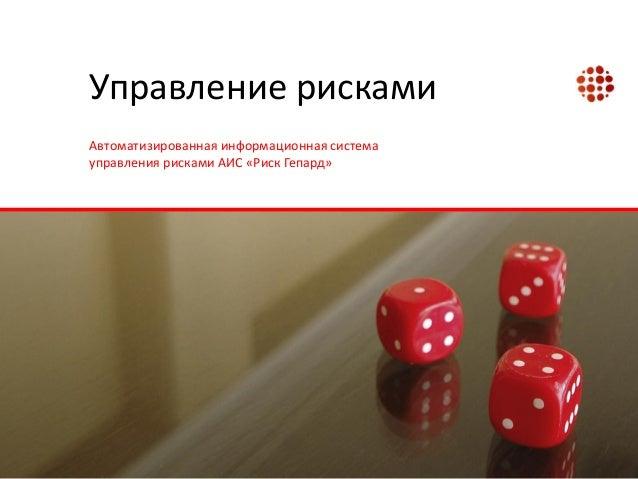 Управление рисками Автоматизированная информационная система управления рисками АИС «Риск Гепард»