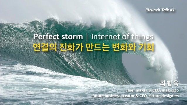 Perfectstorm Internetofthings 연결의진화가만드는변화와기회 최형욱 chiefmaker&CEO,magicEco futurebusinesscreator&CEO,...