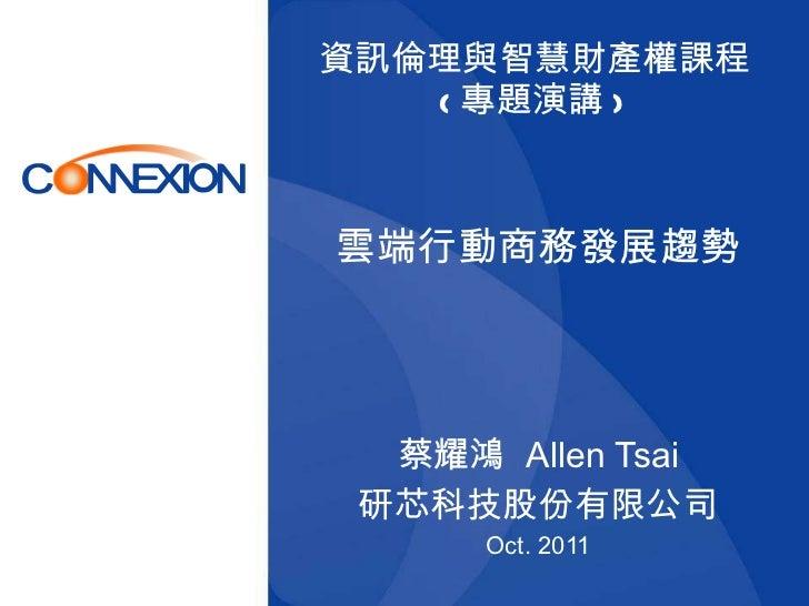 資訊倫理與智慧財產權課程 ( 專題演講 )  雲端行動商務發展趨勢 蔡耀鴻  Allen Tsai 研芯科技股份有限公司 Oct. 2011