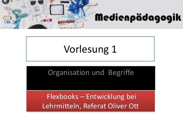 Vorlesung 1 Organisation und Begriffe Flexbooks – Entwicklung bei Lehrmitteln, Referat Oliver Ott