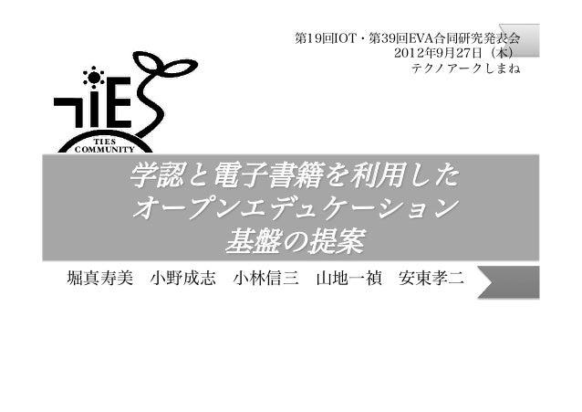 第19回IOT・第39回EVA合同研究発表会 2012年9月27日(木) テクノアークしまね  学認と電子書籍を利用した オープンエデュケーション 基盤の提案 堀真寿美小野成志小林信三山地一禎安東孝二
