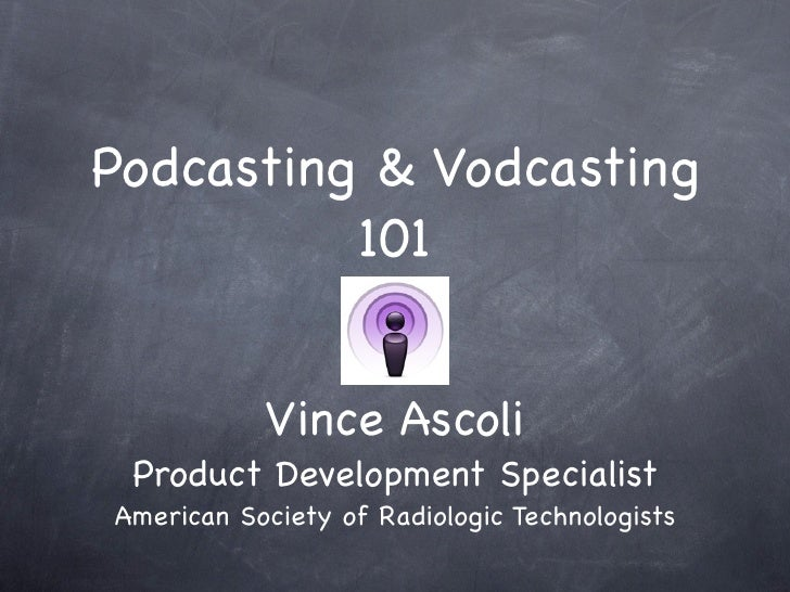 Podcasting & Vodcasting           101              Vince Ascoli  Product Development Specialist American Society of Radiol...