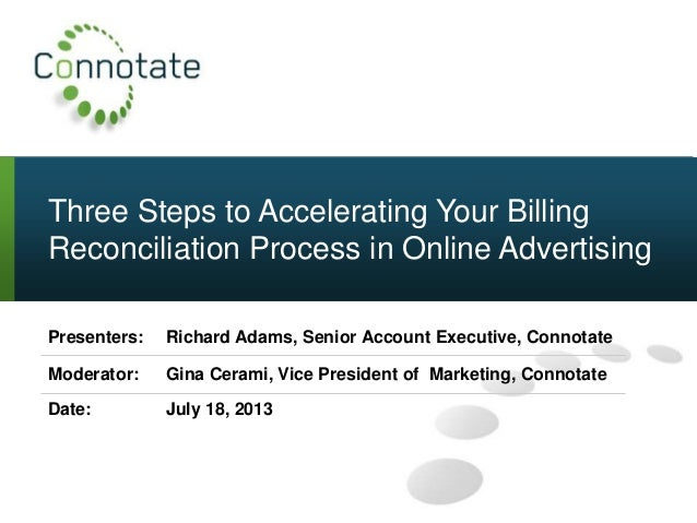 Three Steps to Accelerating Your Billing Reconciliation Process in Online Advertising Presenters: Richard Adams, Senior Ac...