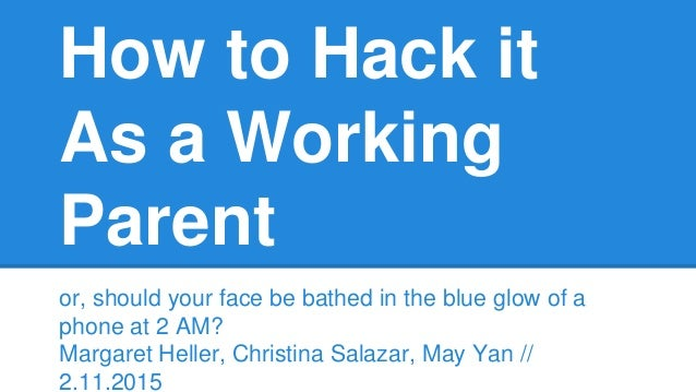 How to Hack it As a Working Parent or, should your face be bathed in the blue glow of a phone at 2 AM? Margaret Heller, Ch...