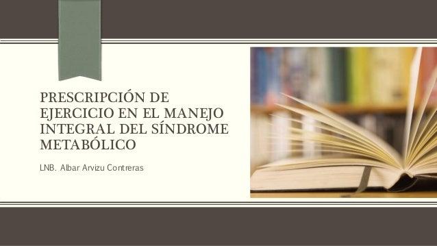 PRESCRIPCIÓN DE EJERCICIO EN EL MANEJO INTEGRAL DEL SÍNDROME METABÓLICO LNB. Albar Arvizu Contreras