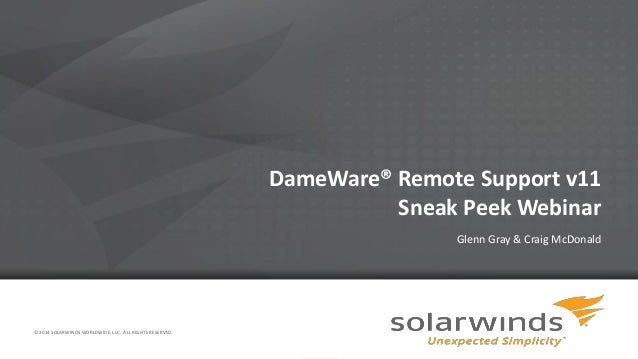 1 DameWare® Remote Support v11 Sneak Peek Webinar Glenn Gray & Craig McDonald © 2014 SOLARWINDS WORLDWIDE, LLC. ALL RIGHTS...