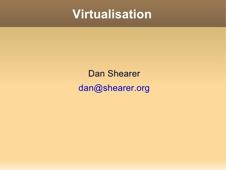 Virtualisation <ul><li>Dan Shearer </li></ul><ul><li>[email_address] </li></ul>