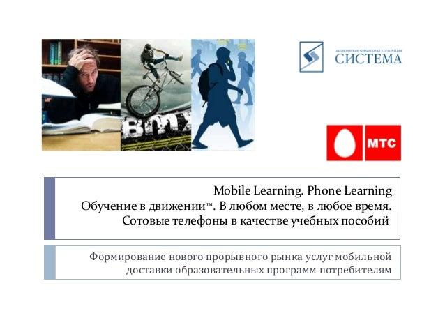 Mobile Learning. Phone Learning Обучение в движении™. В любом месте, в любое время. Сотовые телефоны в качестве учебных по...