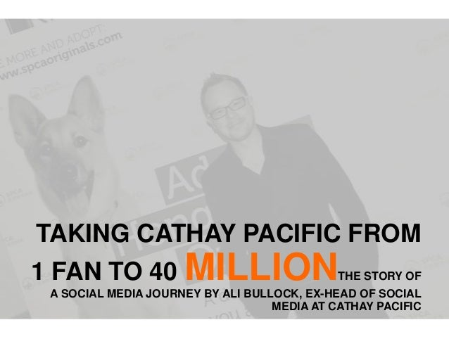 TAKING CATHAY PACIFIC FROM 1 FAN TO 40 MILLIONTHE STORY OF A SOCIAL MEDIA JOURNEY BY ALI BULLOCK, EX-HEAD OF SOCIAL MEDIA ...