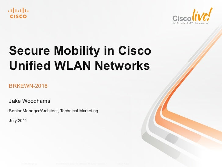Secure Mobility in CiscoUnified WLAN NetworksBRKEWN-2018Jake WoodhamsSenior Manager/Architect, Technical MarketingJuly 201...