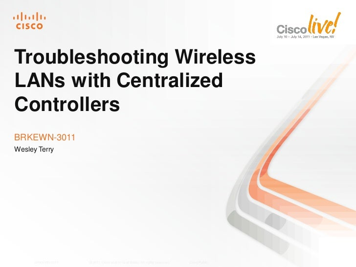 Troubleshooting WirelessLANs with CentralizedControllersBRKEWN-3011Wesley Terry      BRKEWN-3011   © 2011 Cisco and/or its...