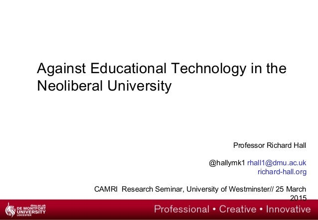 Against Educational Technology in the Neoliberal University Professor Richard Hall @hallymk1 rhall1@dmu.ac.uk richard-hall...