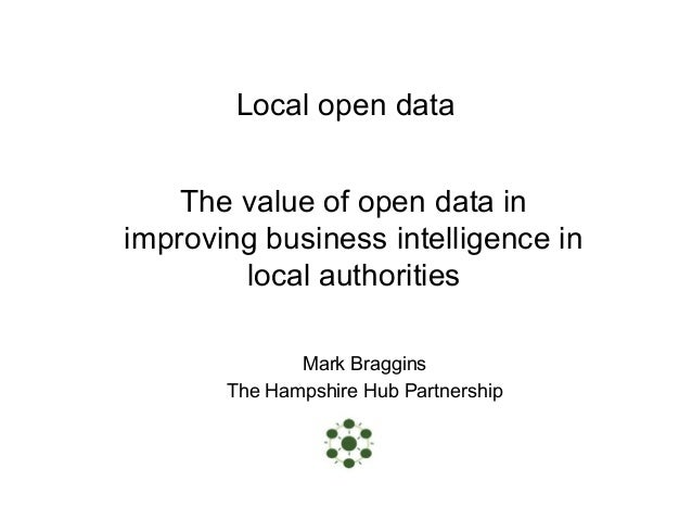 Local open data The value of open data in improving business intelligence in local authorities Mark Braggins The Hampshire...