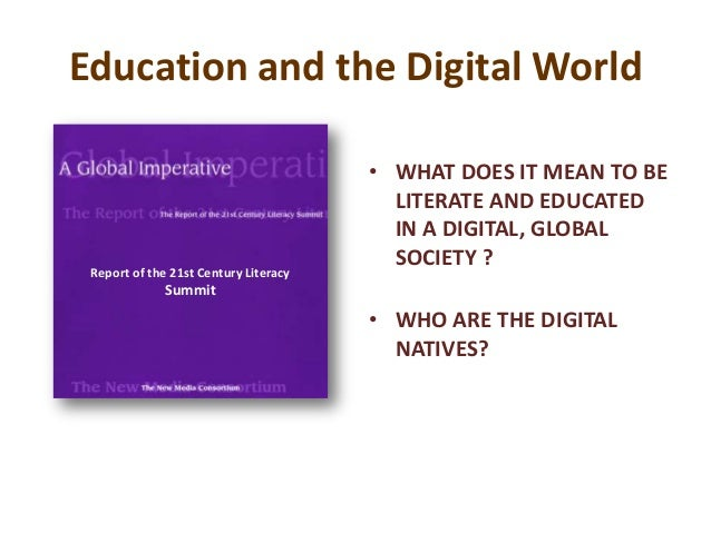 Education and the Digital World• WHAT DOES IT MEAN TO BELITERATE AND EDUCATEDIN A DIGITAL, GLOBALSOCIETY ?• WHO ARE THE DI...