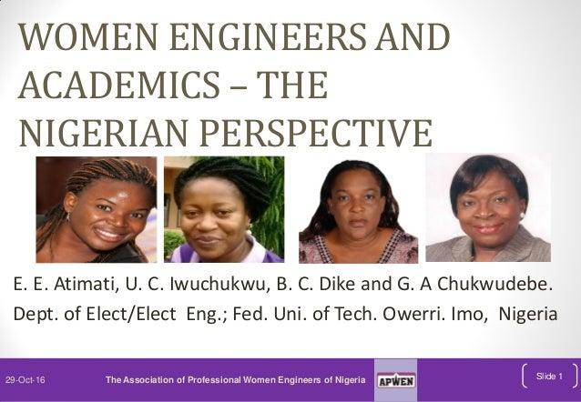 WOMEN ENGINEERS AND ACADEMICS – THE NIGERIAN PERSPECTIVE E. E. Atimati, U. C. Iwuchukwu, B. C. Dike and G. A Chukwudebe. D...
