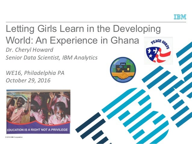 © 2016 IBM Corporation Letting Girls Learn in the Developing World: An Experience in Ghana Dr. Cheryl Howard Senior Data S...