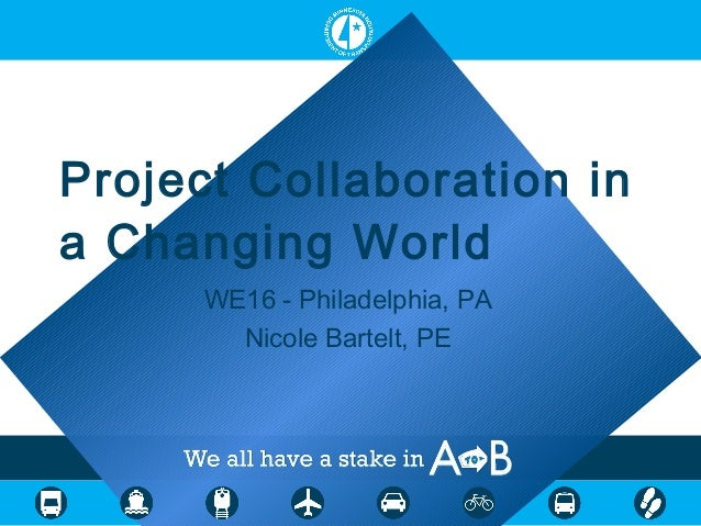 Project Collaboration in a Changing World WE16 - Philadelphia, PA Nicole Bartelt, PE