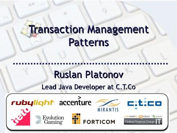 Transaction Management Patterns Ruslan Platonov Lead Java Developer at C.T.Co