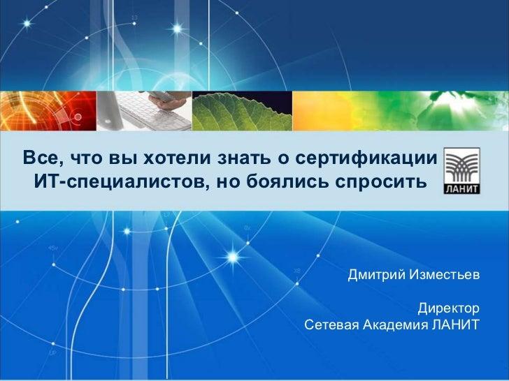 Все, что вы хотели знать о сертификации ИТ-специалистов, но боялись спросить<br />Дмитрий Изместьев<br />Директор <br />Се...