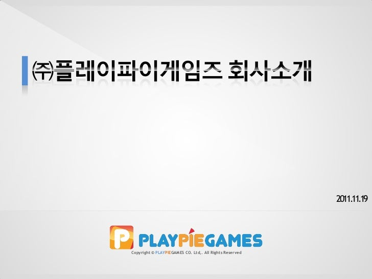 2011.11.19Copyright © PLAYPIEGAMES CO. Ltd,. All Rights Reserved