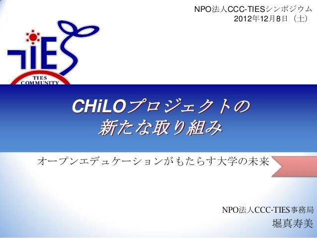 NPO法人CCC-TIESシンポジウム 2012年12月8日(土)  CHiLOプロジェクトの  新たな取り組み オープンエデュケーションがもたらす大学の未来  NPO法人CCC-TIES事務局  堀真寿美