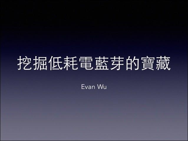 挖掘低耗電藍芽的寶藏 ! Evan Wu