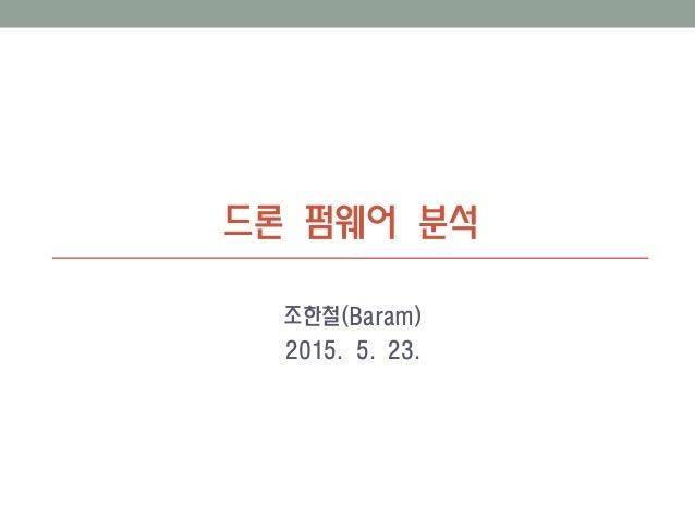드론 펌웨어 분석 조한철(Baram) 2015. 5. 23.