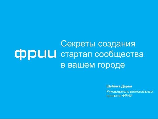 Секреты создания стартап сообщества в вашем городе Шубина Дарья Руководитель региональных проектов ФРИИ