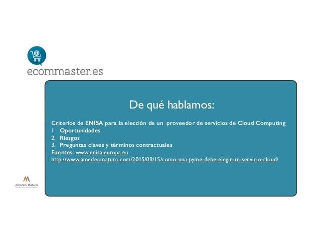 De qué hablamos: Criterios de ENISA para la elección de un proveedor de servicios de Cloud Computing 1. Oportunidades 2. R...