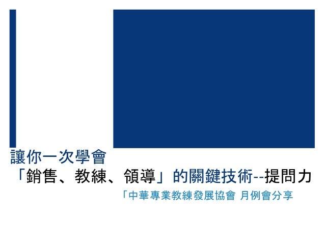 讓你一次學會 「銷售、教練、領導」的關鍵技術--提問力 「中華專業教練發展協會 月例會分享