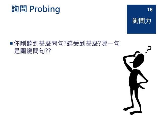 詢問 Probing 你剛聽到甚麼問句?感受到甚麼?哪一句 是關鍵問句?? 詢問力 16