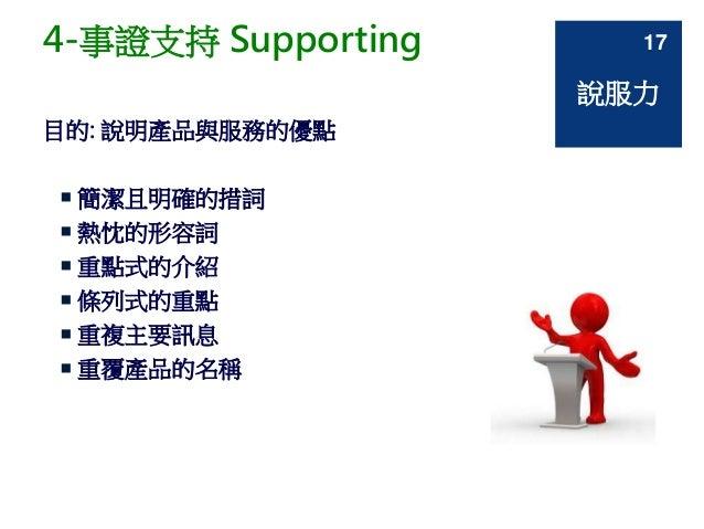 4-事證支持 Supporting 目的: 說明產品與服務的優點  簡潔且明確的措詞  熱忱的形容詞  重點式的介紹  條列式的重點  重複主要訊息  重覆產品的名稱 說服力 17