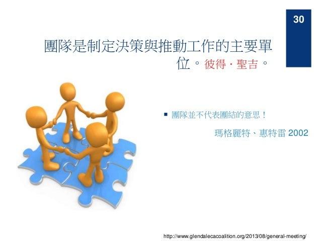 團隊是制定決策與推動工作的主要單 位。彼得.聖吉。  團隊並不代表團結的意思! 瑪格麗特、惠特雷 2002 http://www.glendalecacoalition.org/2013/08/general-meeting/ 30