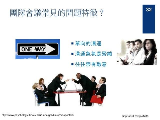 團隊會議常見的問題特徵?  單向的溝通  溝通氣氛是緊繃  往往帶有敵意 http://www.psychology.illinois.edu/undergraduate/prospective/ http://mr6.cc/?p=878...