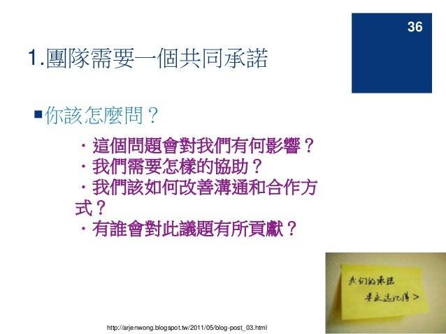 1.團隊需要一個共同承諾 你該怎麼問? .這個問題會對我們有何影響? .我們需要怎樣的協助? .我們該如何改善溝通和合作方 式? .有誰會對此議題有所貢獻? http://arjenwong.blogspot.tw/2011/05/blog-...