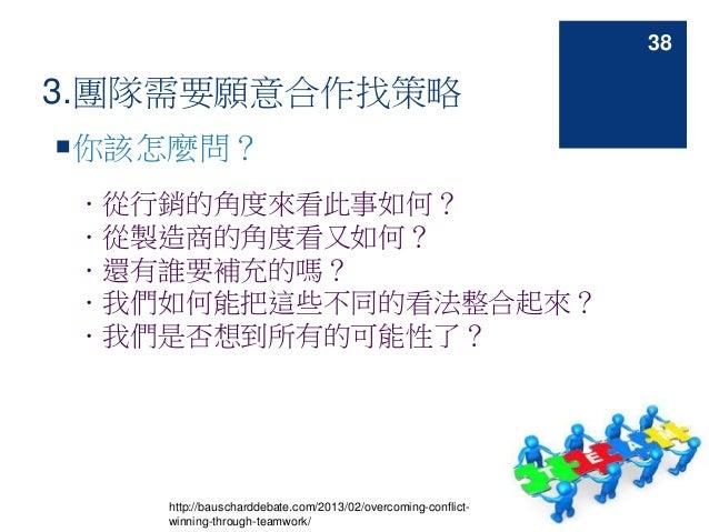 3.團隊需要願意合作找策略 你該怎麼問? .從行銷的角度來看此事如何? .從製造商的角度看又如何? .還有誰要補充的嗎? .我們如何能把這些不同的看法整合起來? .我們是否想到所有的可能性了? http://bauscharddebate.c...