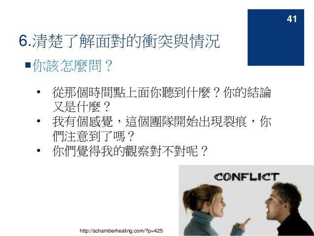 6.清楚了解面對的衝突與情況 你該怎麼問? • 從那個時間點上面你聽到什麼?你的結論 又是什麼? • 我有個感覺,這個團隊開始出現裂痕,你 們注意到了嗎? • 你們覺得我的觀察對不對呢? http://schamberhealing.com/...