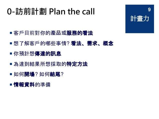 0-訪前計劃 Plan the call  客戶目前對你的產品或服務的看法  想了解客戶的哪些事情? 看法、需求、概念  你預計想傳達的訊息  為達到結果所想採取的特定方法  如何開場? 如何結尾?  情報資料的準備 計畫力 9