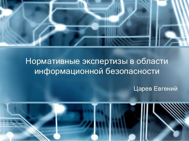 Царев Евгений Нормативные экспертизы в области информационной безопасности