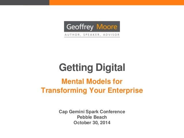 Getting Digital Mental Models for Transforming Your Enterprise Cap Gemini Spark Conference Pebble Beach October 30, 2014