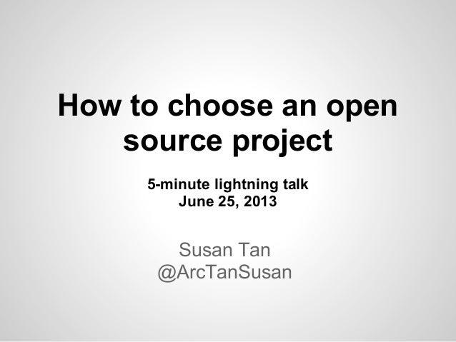 How to choose an opensource project5-minute lightning talkJune 25, 2013Susan Tan@ArcTanSusan