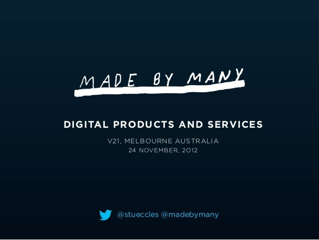 DIGITAL PRODUCTS AND SERVICES      V21, MELBOURNE AUSTRALIA          24 NOVEMBER, 2O12        @stueccles @madebymany