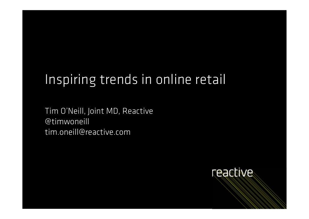 Inspiring trends in online retailTim O'Neill, Joint MD, Reactive@timwoneilltim.oneill@reactive.com
