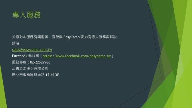 專人服務 如您對本服務有興趣者,露營樂 EasyCamp 安排有專人服務與解說 請洽 : sales@easycamp.com.tw Facebook 粉絲團 ( https://www.facebook.com/easycamp.tw ) 服...