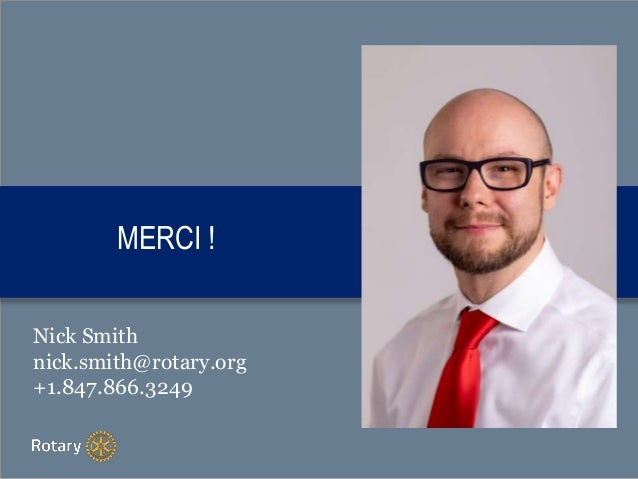 MERCI ! Nick Smith nick.smith@rotary.org +1.847.866.3249