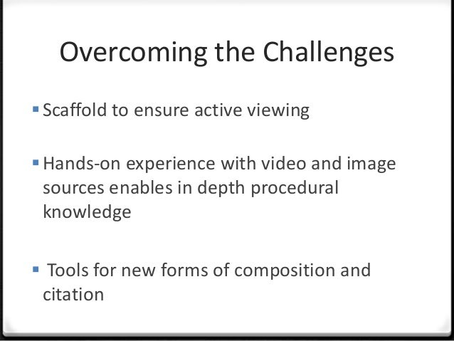 Overcoming the ChallengesScaffold to ensure active viewingHands-on experience with video and imagesources enables in dep...