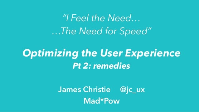 """Optimizing the User Experience Pt 2: remedies James Christie @jc_ux Mad*Pow """"I Feel the Need… …The Need for Speed"""""""