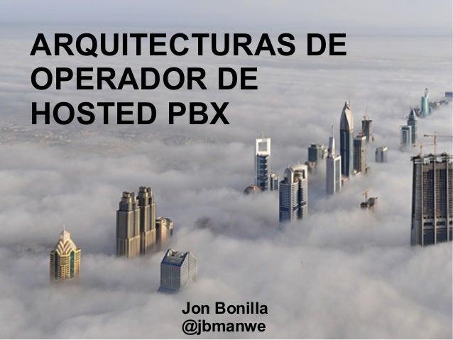 ARQUITECTURAS DE OPERADOR DE HOSTED PBX  Jon Bonilla @jbmanwe