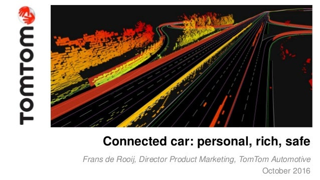 Copyright 2016. All rights reserved. Confidential Connected car: personal, rich, safe Frans de Rooij, Director Product Mar...