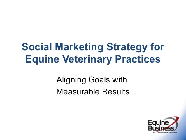 Social Marketing Strategy for Equine Veterinary Practices Aligning Goals with Measurable Results